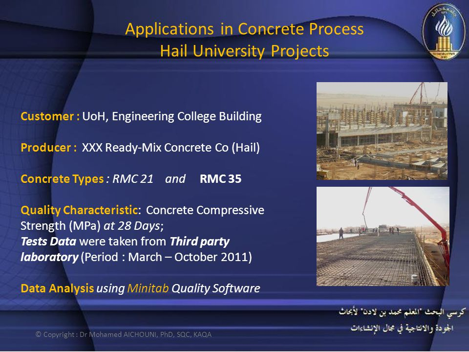 Applications in Concrete Process Hail University Projects Customer : UoH, Engineering College Building Producer : XXX Ready-Mix Concrete Co (Hail) Concrete Types : RMC 21 and RMC 35 Quality Characteristic: Concrete Compressive Strength (MPa) at 28 Days; Tests Data were taken from Third party laboratory (Period : March – October 2011) Data Analysis using Minitab Quality Software © Copyright : Dr Mohamed AICHOUNI, PhD, SQC, KAQA