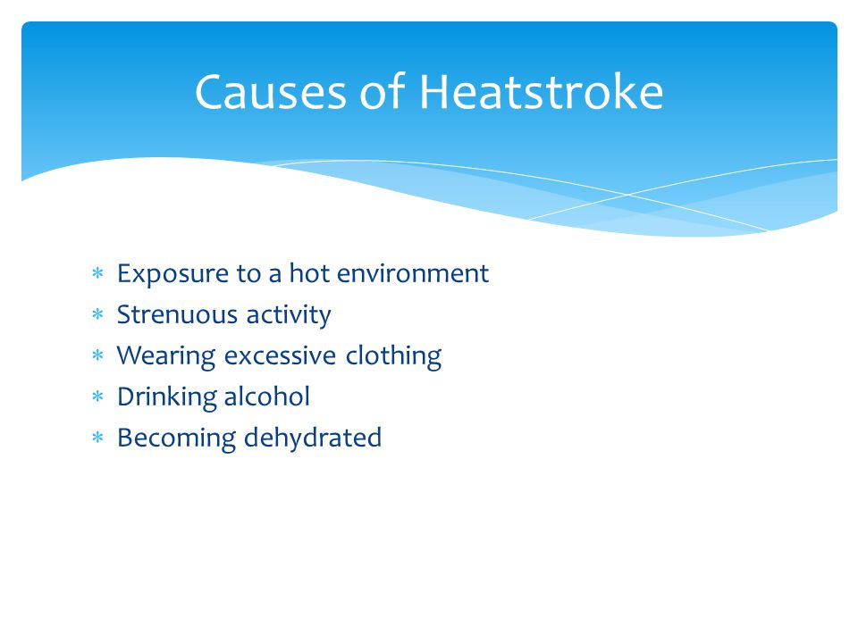  Exposure to a hot environment  Strenuous activity  Wearing excessive clothing  Drinking alcohol  Becoming dehydrated Causes of Heatstroke