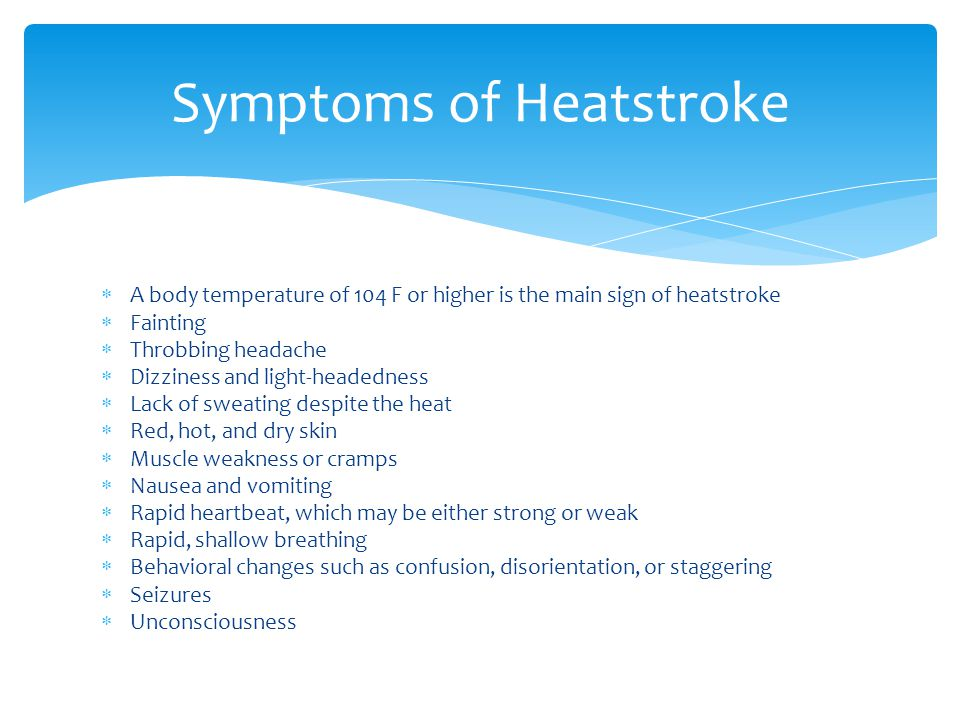  A body temperature of 104 F or higher is the main sign of heatstroke  Fainting  Throbbing headache  Dizziness and light-headedness  Lack of sweating despite the heat  Red, hot, and dry skin  Muscle weakness or cramps  Nausea and vomiting  Rapid heartbeat, which may be either strong or weak  Rapid, shallow breathing  Behavioral changes such as confusion, disorientation, or staggering  Seizures  Unconsciousness Symptoms of Heatstroke