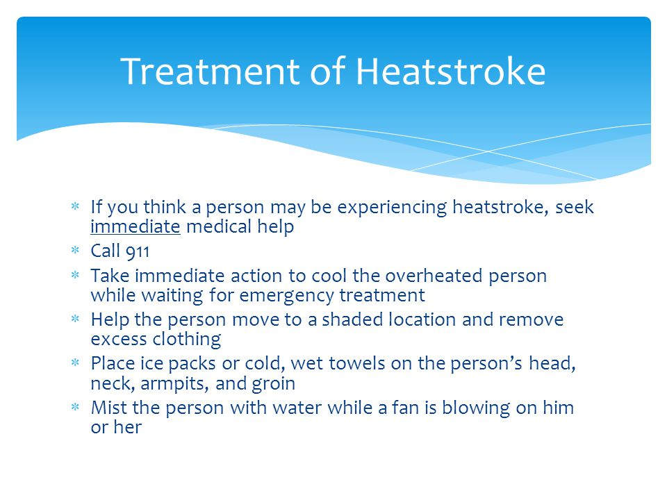  If you think a person may be experiencing heatstroke, seek immediate medical help  Call 911  Take immediate action to cool the overheated person while waiting for emergency treatment  Help the person move to a shaded location and remove excess clothing  Place ice packs or cold, wet towels on the person's head, neck, armpits, and groin  Mist the person with water while a fan is blowing on him or her Treatment of Heatstroke