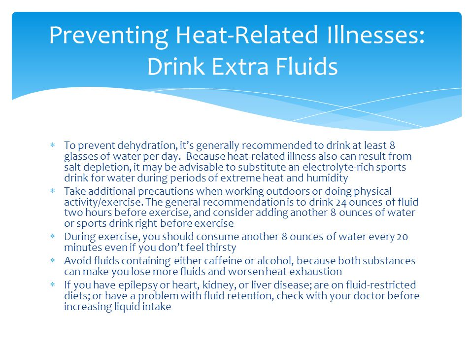  To prevent dehydration, it's generally recommended to drink at least 8 glasses of water per day. Because heat-related illness also can result from s
