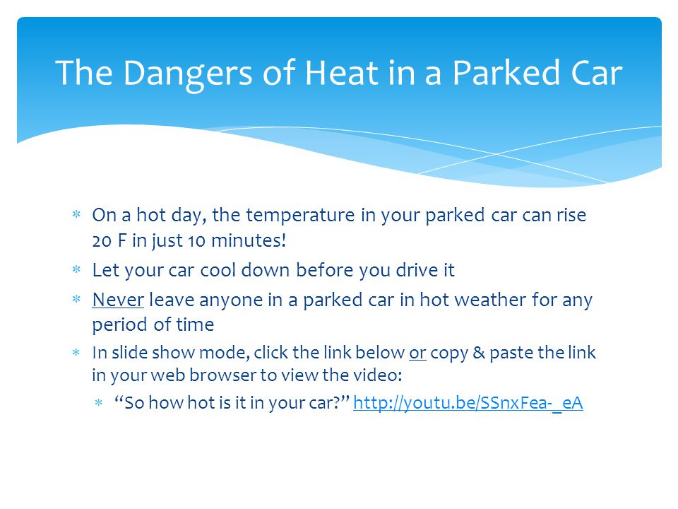  On a hot day, the temperature in your parked car can rise 20 F in just 10 minutes!  Let your car cool down before you drive it  Never leave anyone