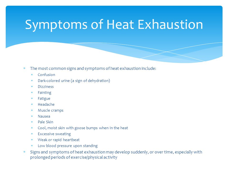  The most common signs and symptoms of heat exhaustion include:  Confusion  Dark-colored urine (a sign of dehydration)  Dizziness  Fainting  Fatigue  Headache  Muscle cramps  Nausea  Pale Skin  Cool, moist skin with goose bumps when in the heat  Excessive sweating  Weak or rapid heartbeat  Low blood pressure upon standing  Signs and symptoms of heat exhaustion may develop suddenly, or over time, especially with prolonged periods of exercise/physical activity Symptoms of Heat Exhaustion