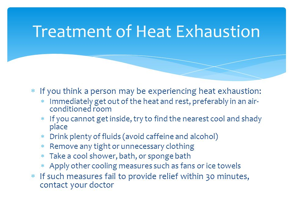  If you think a person may be experiencing heat exhaustion:  Immediately get out of the heat and rest, preferably in an air- conditioned room  If you cannot get inside, try to find the nearest cool and shady place  Drink plenty of fluids (avoid caffeine and alcohol)  Remove any tight or unnecessary clothing  Take a cool shower, bath, or sponge bath  Apply other cooling measures such as fans or ice towels  If such measures fail to provide relief within 30 minutes, contact your doctor Treatment of Heat Exhaustion