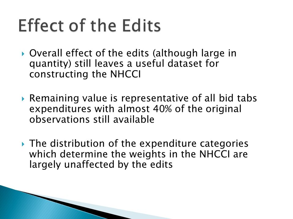  Overall effect of the edits (although large in quantity) still leaves a useful dataset for constructing the NHCCI  Remaining value is representative of all bid tabs expenditures with almost 40% of the original observations still available  The distribution of the expenditure categories which determine the weights in the NHCCI are largely unaffected by the edits