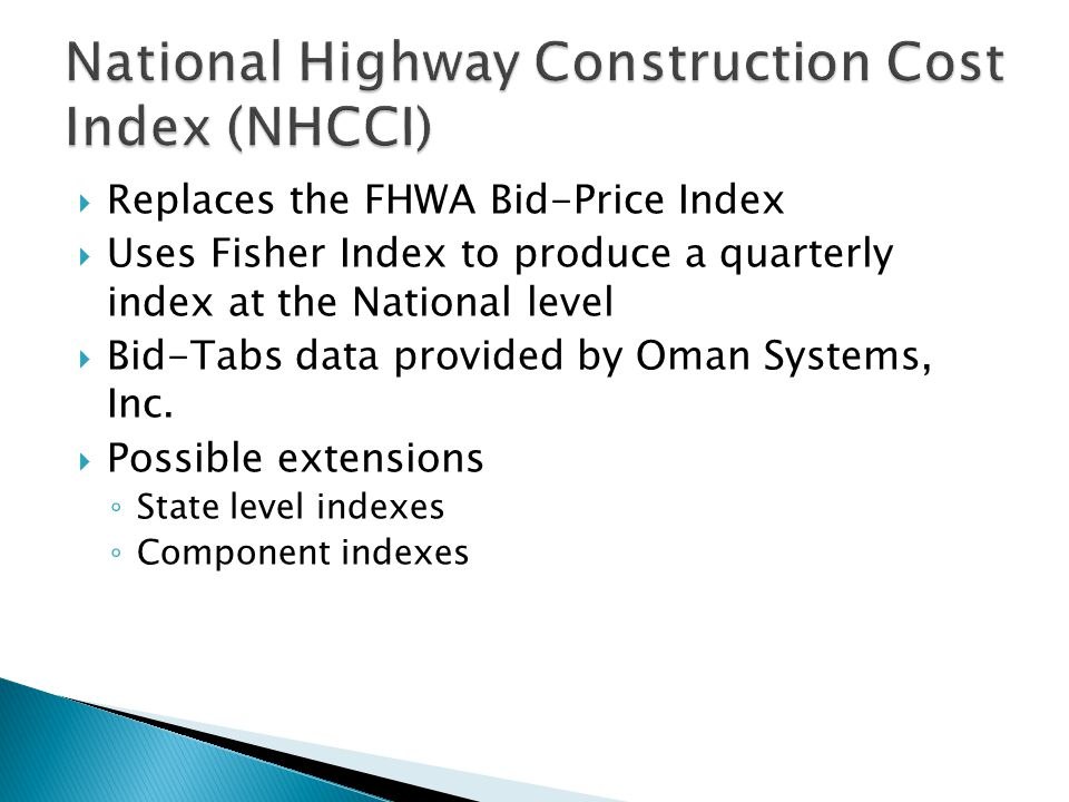  Replaces the FHWA Bid-Price Index  Uses Fisher Index to produce a quarterly index at the National level  Bid-Tabs data provided by Oman Systems, Inc.