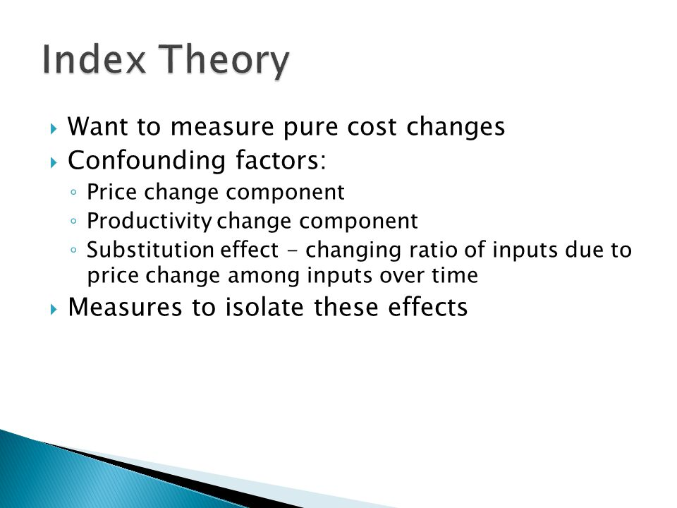  Ideal refers to the Fisher Index addressing changing ratios of inputs ◦ Captures the effects of changes in the relative importance of different cost items in highway construction over time ◦ Minimize substitution biases