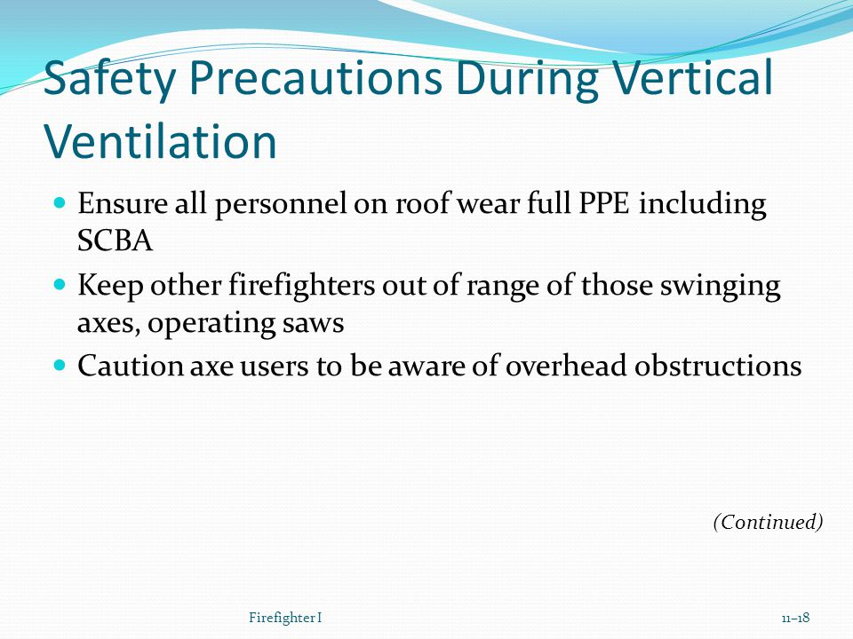 Safety Precautions During Vertical Ventilation Ensure all personnel on roof wear full PPE including SCBA Keep other firefighters out of range of those swinging axes, operating saws Caution axe users to be aware of overhead obstructions Firefighter I11–18 (Continued)