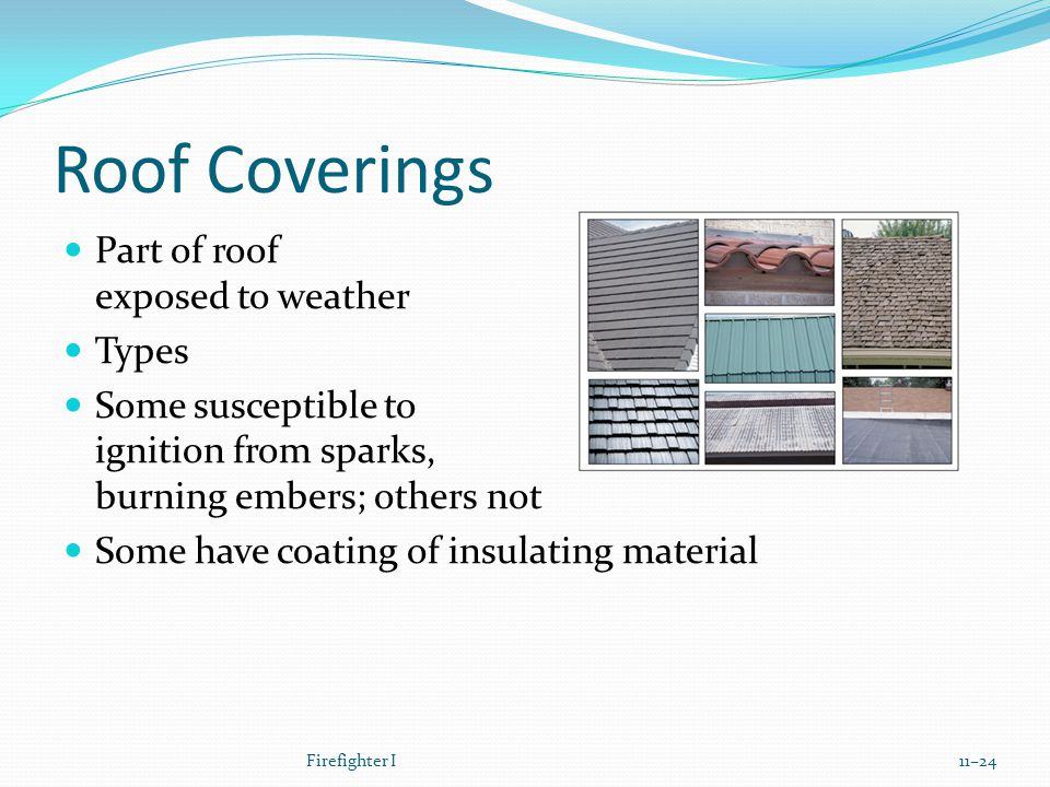 Roof Coverings Part of roof exposed to weather Types Some susceptible to ignition from sparks, burning embers; others not Some have coating of insulating material Firefighter I11–24