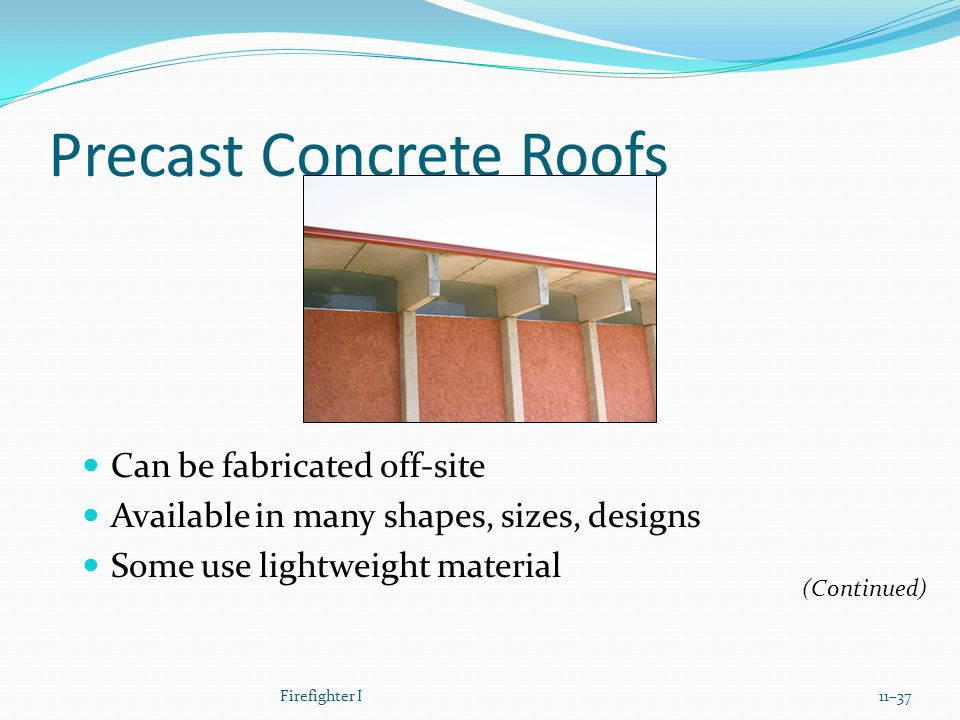 Precast Concrete Roofs Can be fabricated off-site Available in many shapes, sizes, designs Some use lightweight material Firefighter I11–37 (Continued)