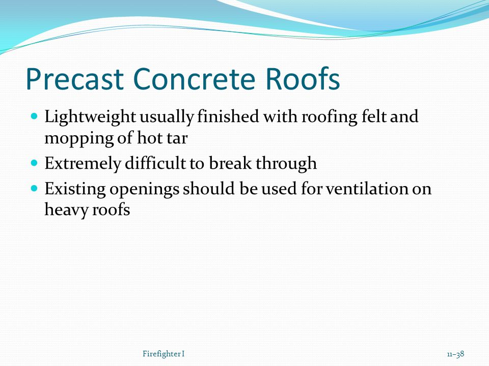 Precast Concrete Roofs Lightweight usually finished with roofing felt and mopping of hot tar Extremely difficult to break through Existing openings should be used for ventilation on heavy roofs Firefighter I11–38