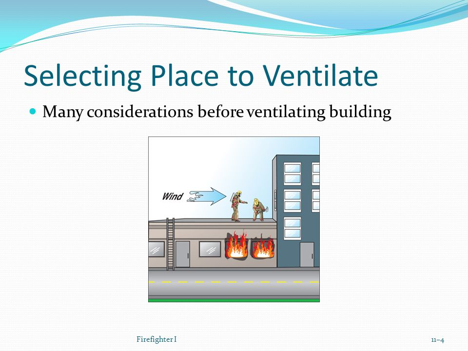 Selecting Place to Ventilate Many considerations before ventilating building Firefighter I11–4