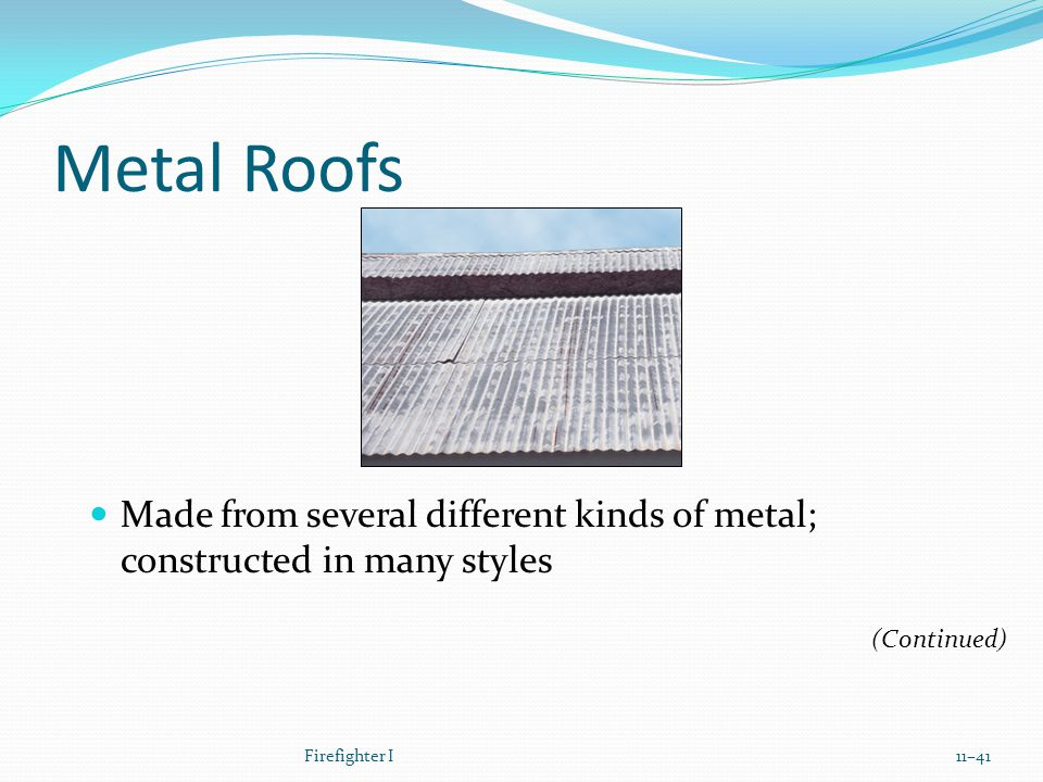 Metal Roofs Made from several different kinds of metal; constructed in many styles Firefighter I11–41 (Continued)