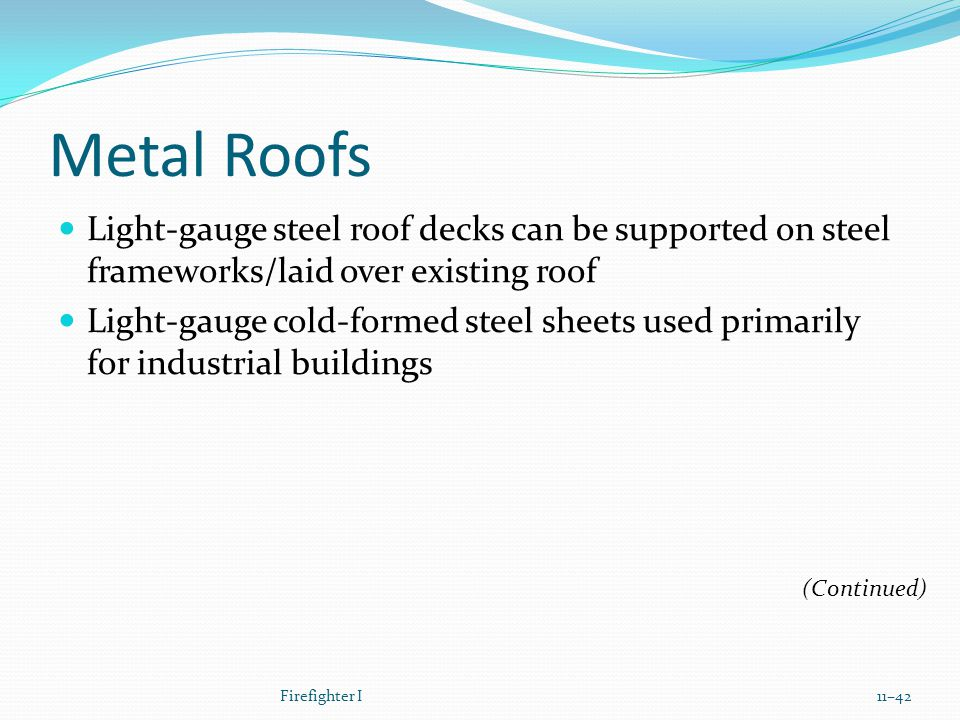 Metal Roofs Light-gauge steel roof decks can be supported on steel frameworks/laid over existing roof Light-gauge cold-formed steel sheets used primarily for industrial buildings Firefighter I11–42 (Continued)