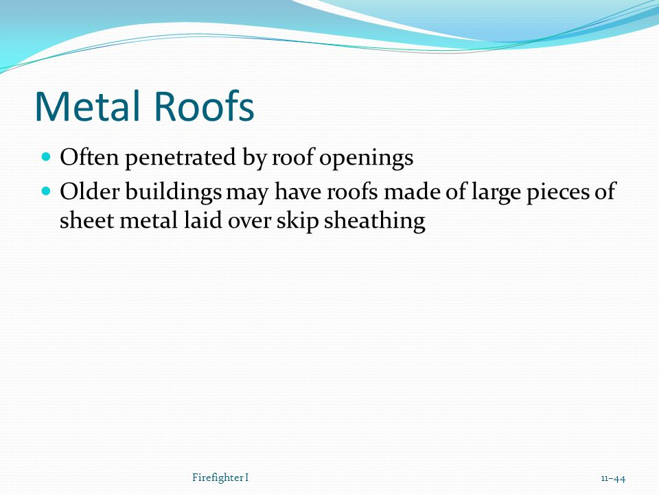 Metal Roofs Often penetrated by roof openings Older buildings may have roofs made of large pieces of sheet metal laid over skip sheathing Firefighter I11–44