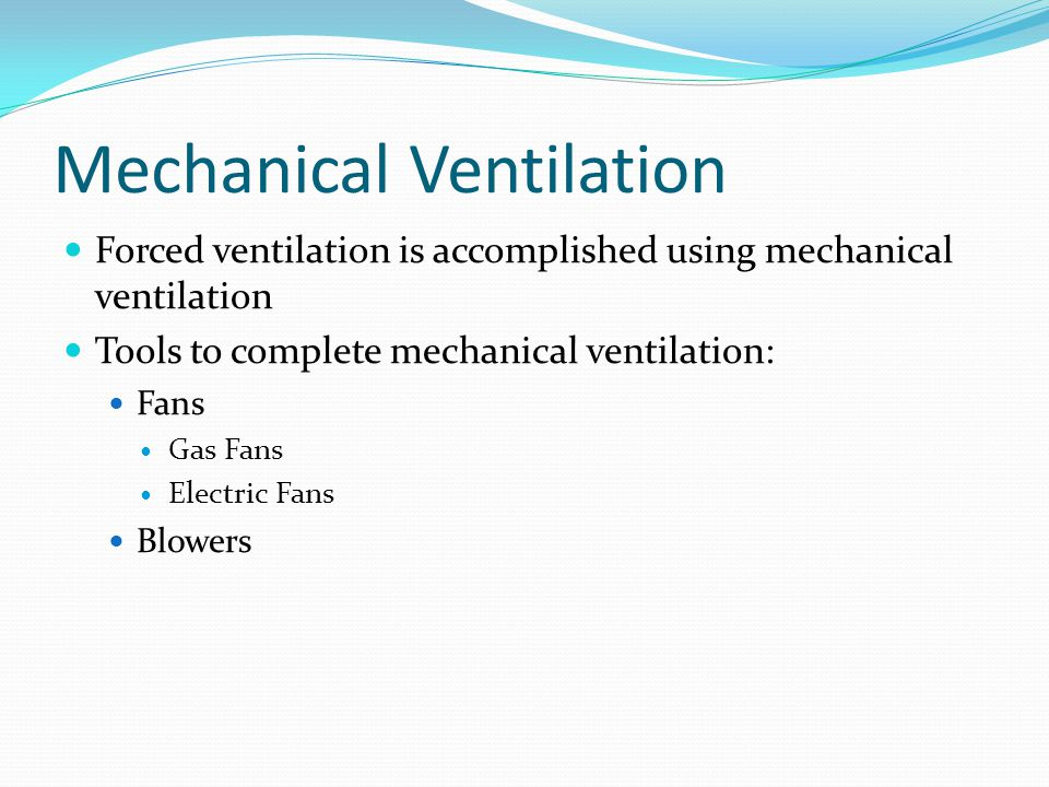 Mechanical Ventilation Forced ventilation is accomplished using mechanical ventilation Tools to complete mechanical ventilation: Fans Gas Fans Electric Fans Blowers