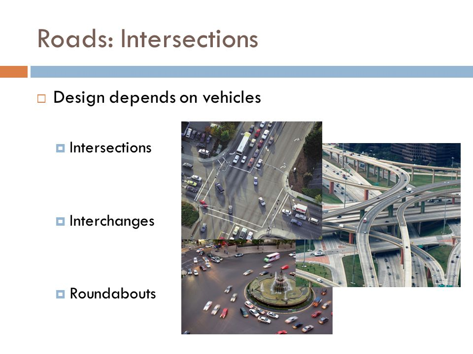 Roads: Intersections  Design depends on vehicles  Intersections  Interchanges  Roundabouts