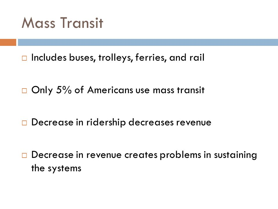 Includes buses, trolleys, ferries, and rail  Only 5% of Americans use mass transit  Decrease in ridership decreases revenue  Decrease in revenue creates problems in sustaining the systems