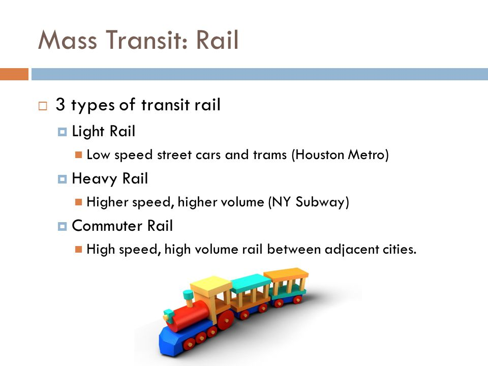Mass Transit: Rail  3 types of transit rail  Light Rail Low speed street cars and trams (Houston Metro)  Heavy Rail Higher speed, higher volume (NY