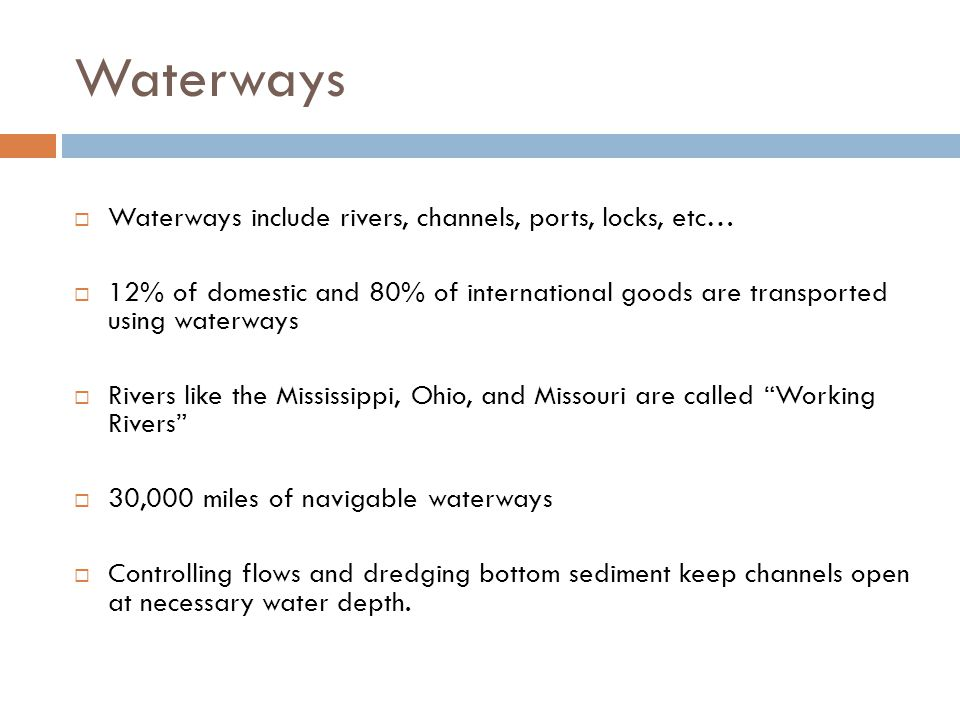  Waterways include rivers, channels, ports, locks, etc…  12% of domestic and 80% of international goods are transported using waterways  Rivers like the Mississippi, Ohio, and Missouri are called Working Rivers  30,000 miles of navigable waterways  Controlling flows and dredging bottom sediment keep channels open at necessary water depth.