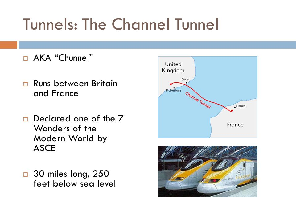 Tunnels: The Channel Tunnel  AKA Chunnel  Runs between Britain and France  Declared one of the 7 Wonders of the Modern World by ASCE  30 miles long, 250 feet below sea level