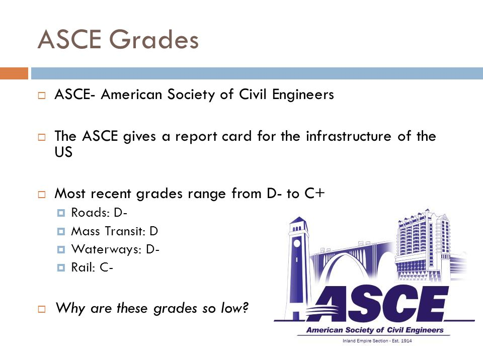 ASCE Grades  ASCE- American Society of Civil Engineers  The ASCE gives a report card for the infrastructure of the US  Most recent grades range from D- to C+  Roads: D-  Mass Transit: D  Waterways: D-  Rail: C-  Why are these grades so low