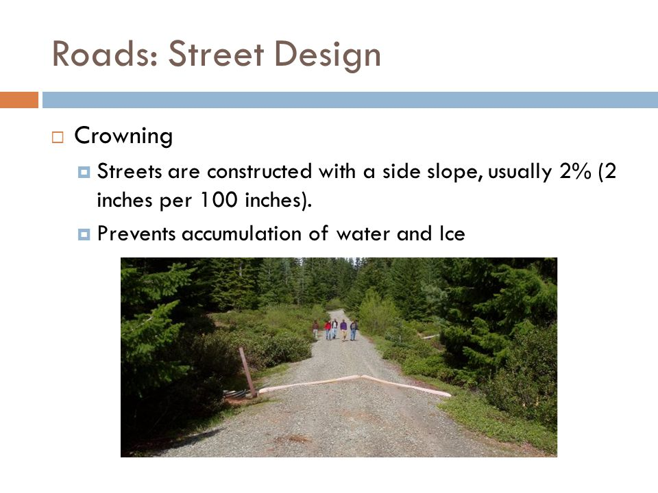 Roads: Street Design  Crowning  Streets are constructed with a side slope, usually 2% (2 inches per 100 inches).