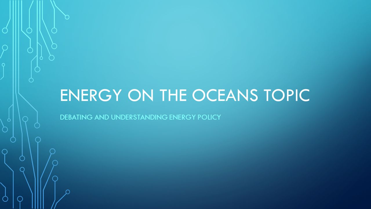ENERGY ON THE OCEANS TOPIC DEBATING AND UNDERSTANDING ENERGY POLICY
