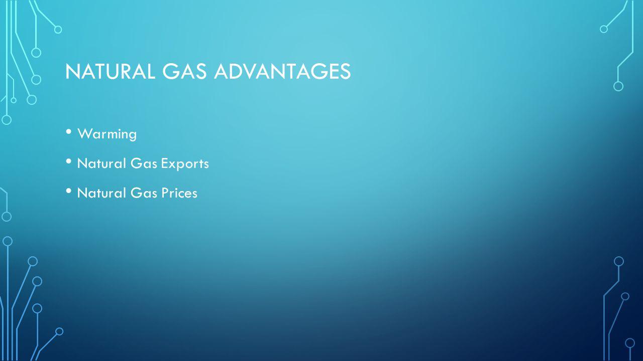 NATURAL GAS ADVANTAGES Warming Natural Gas Exports Natural Gas Prices
