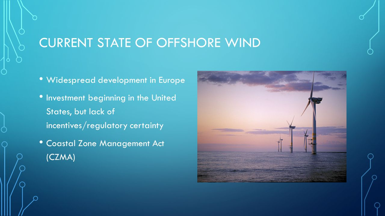 CURRENT STATE OF OFFSHORE WIND Widespread development in Europe Investment beginning in the United States, but lack of incentives/regulatory certainty Coastal Zone Management Act (CZMA)