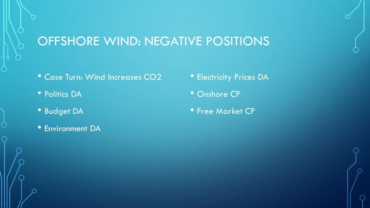 OFFSHORE WIND: NEGATIVE POSITIONS Case Turn: Wind Increases CO2 Politics DA Budget DA Environment DA Electricity Prices DA Onshore CP Free Market CP