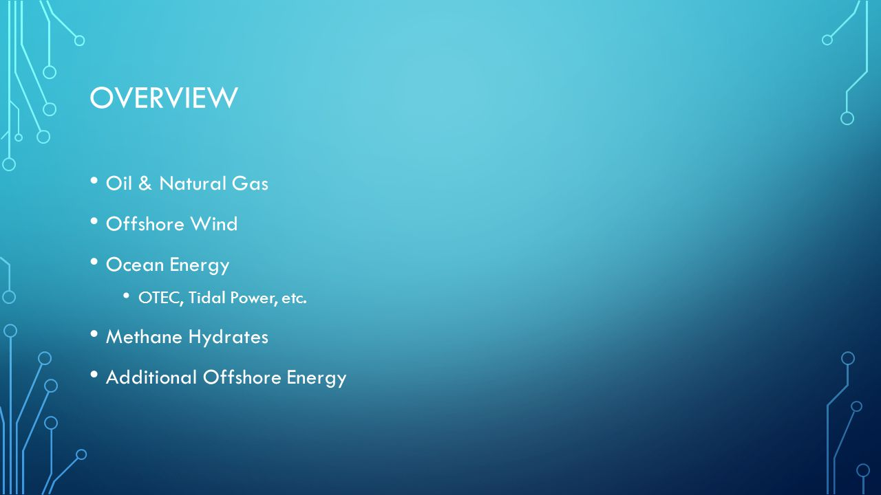 OVERVIEW Oil & Natural Gas Offshore Wind Ocean Energy OTEC, Tidal Power, etc.