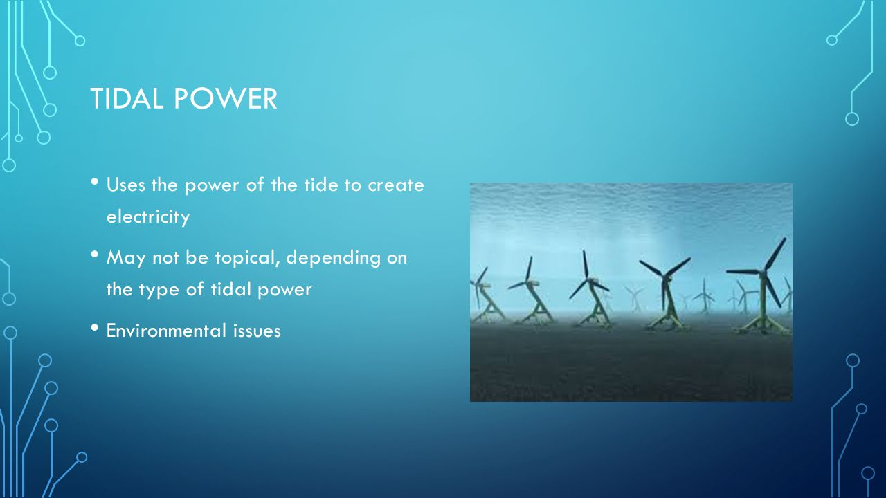 TIDAL POWER Uses the power of the tide to create electricity May not be topical, depending on the type of tidal power Environmental issues