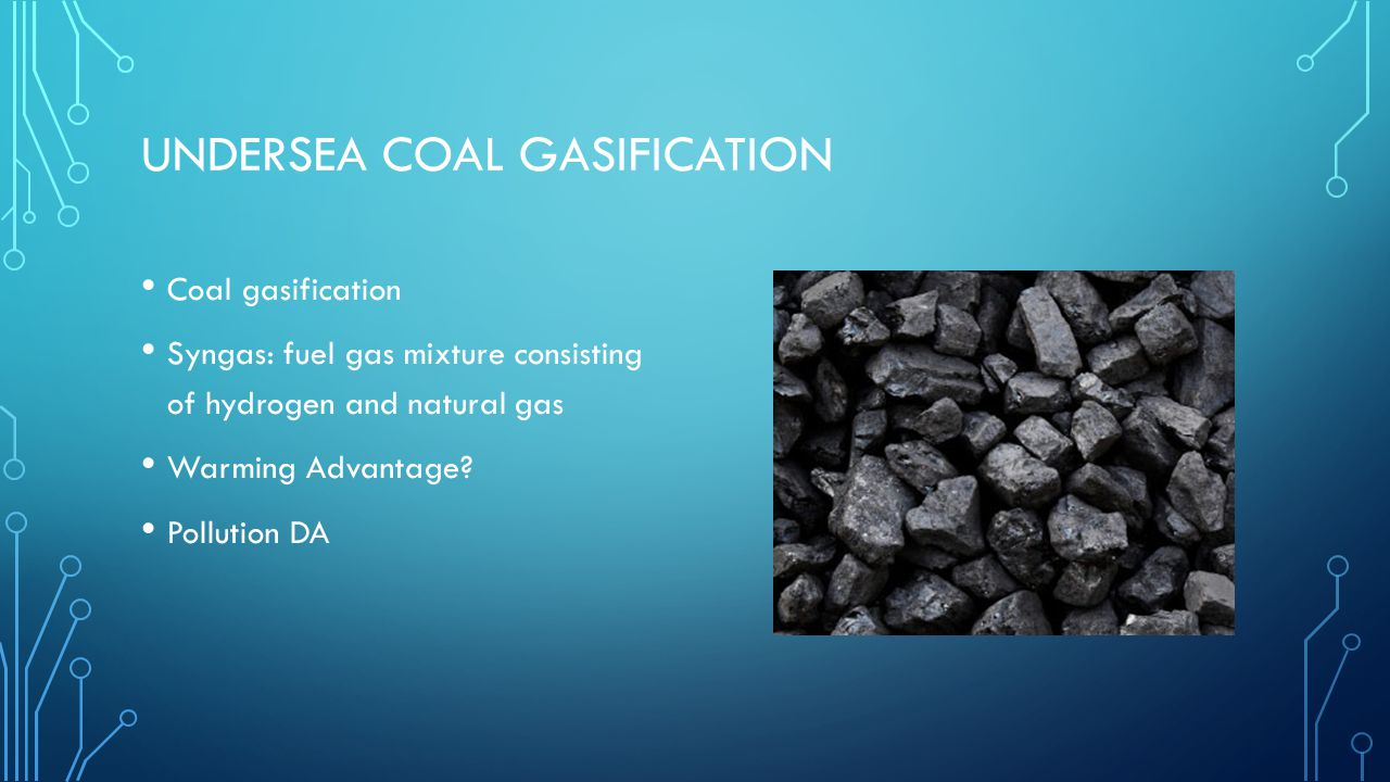 UNDERSEA COAL GASIFICATION Coal gasification Syngas: fuel gas mixture consisting of hydrogen and natural gas Warming Advantage.