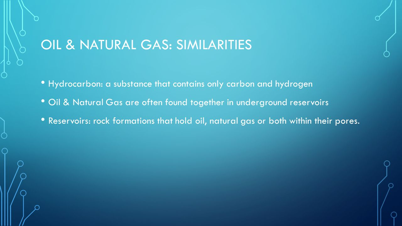 OIL & NATURAL GAS: SIMILARITIES Hydrocarbon: a substance that contains only carbon and hydrogen Oil & Natural Gas are often found together in underground reservoirs Reservoirs: rock formations that hold oil, natural gas or both within their pores.