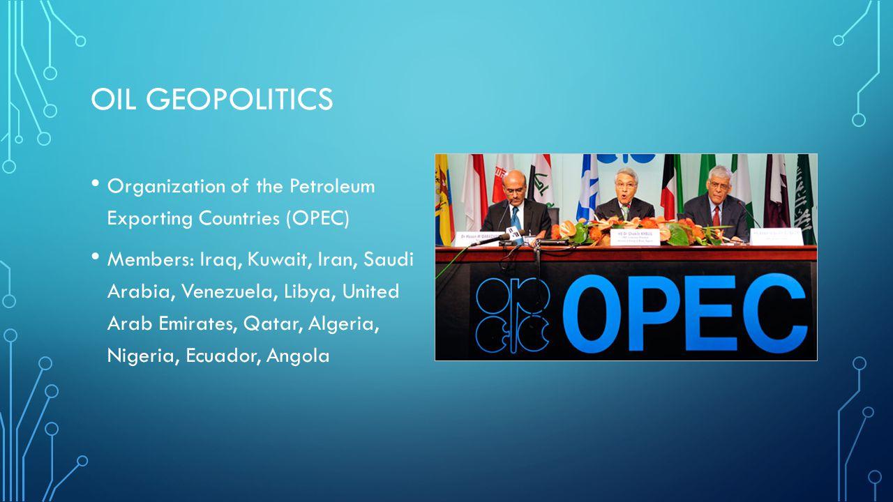 OIL GEOPOLITICS Organization of the Petroleum Exporting Countries (OPEC) Members: Iraq, Kuwait, Iran, Saudi Arabia, Venezuela, Libya, United Arab Emir