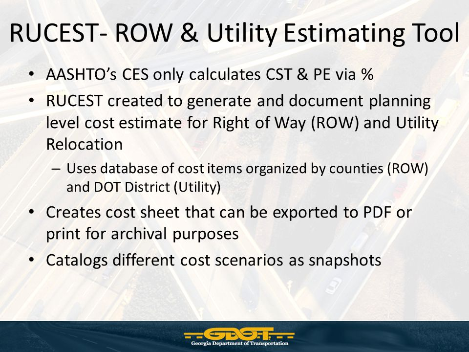 RUCEST- ROW & Utility Estimating Tool AASHTO's CES only calculates CST & PE via % RUCEST created to generate and document planning level cost estimate for Right of Way (ROW) and Utility Relocation – Uses database of cost items organized by counties (ROW) and DOT District (Utility) Creates cost sheet that can be exported to PDF or print for archival purposes Catalogs different cost scenarios as snapshots