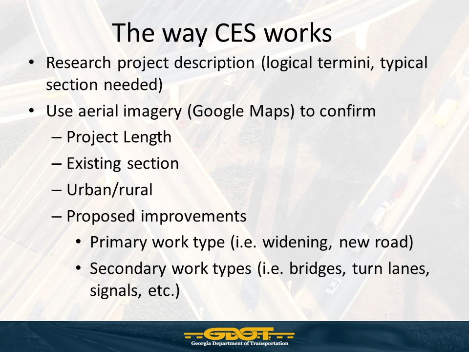 The way CES works Research project description (logical termini, typical section needed) Use aerial imagery (Google Maps) to confirm – Project Length – Existing section – Urban/rural – Proposed improvements Primary work type (i.e.