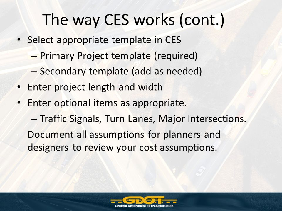 The way CES works (cont.) Select appropriate template in CES – Primary Project template (required) – Secondary template (add as needed) Enter project length and width Enter optional items as appropriate.