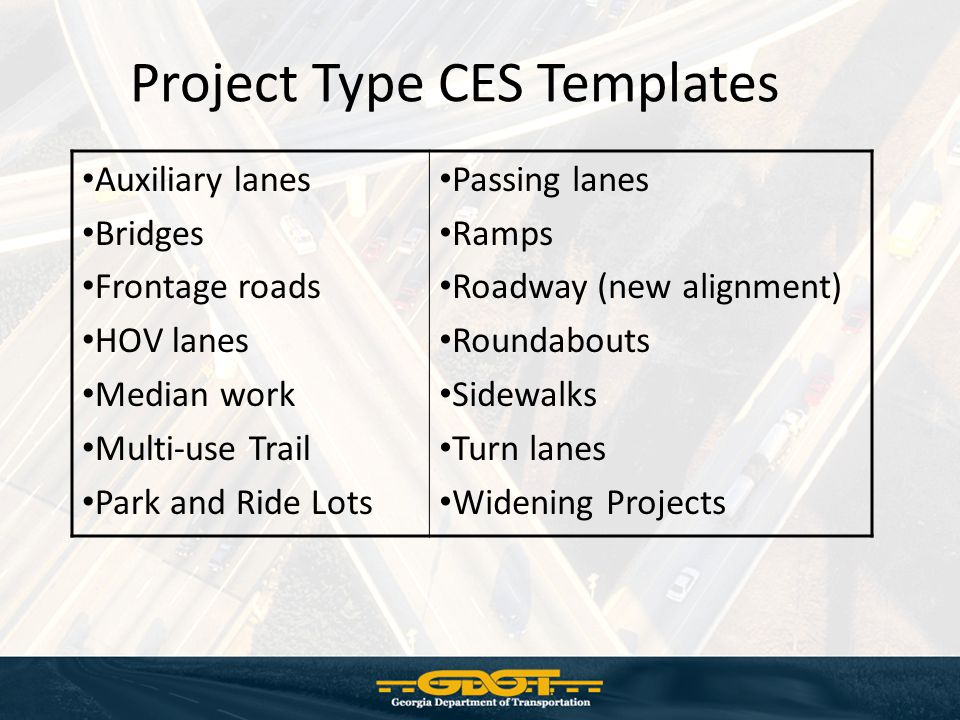 Project Type CES Templates Auxiliary lanes Bridges Frontage roads HOV lanes Median work Multi-use Trail Park and Ride Lots Passing lanes Ramps Roadway (new alignment) Roundabouts Sidewalks Turn lanes Widening Projects