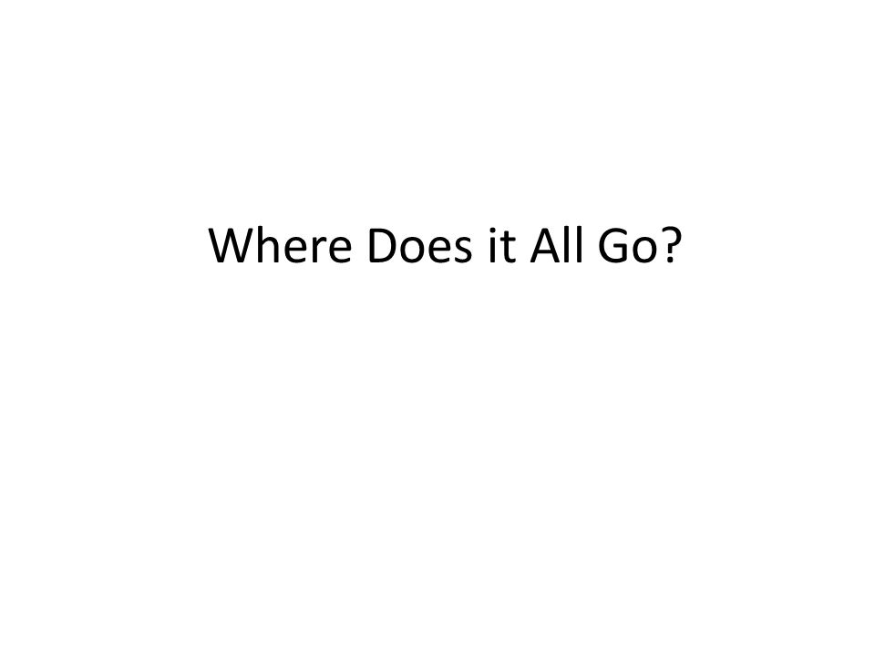 Where Does it All Go?