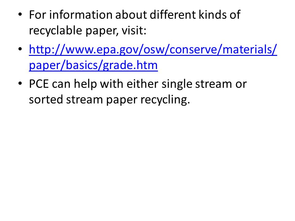 For information about different kinds of recyclable paper, visit: http://www.epa.gov/osw/conserve/materials/ paper/basics/grade.htm http://www.epa.gov/osw/conserve/materials/ paper/basics/grade.htm PCE can help with either single stream or sorted stream paper recycling.