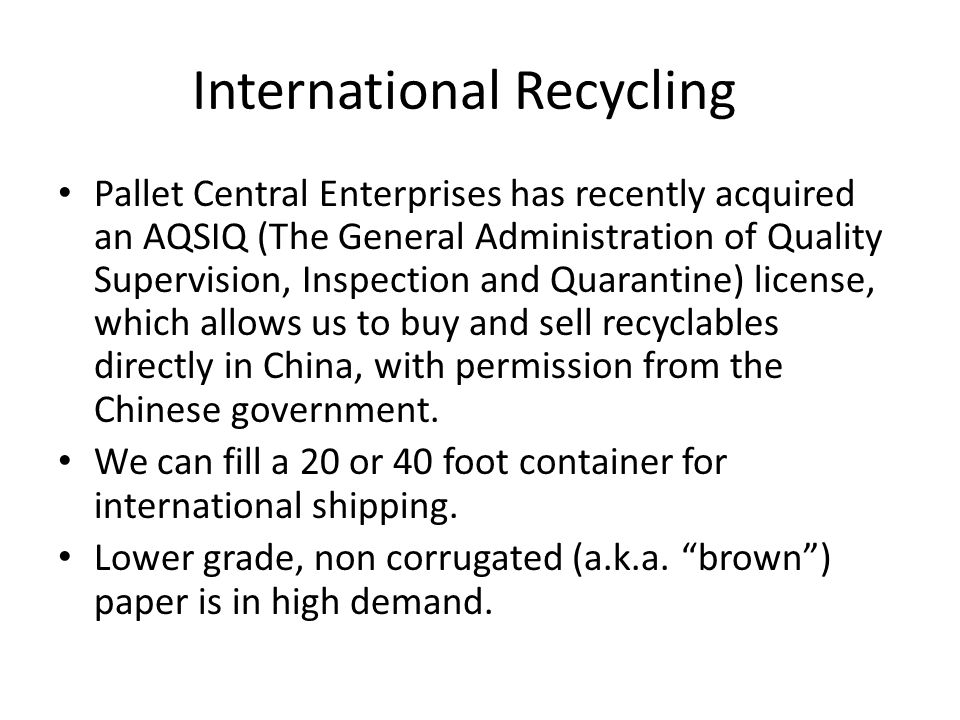 International Recycling Pallet Central Enterprises has recently acquired an AQSIQ (The General Administration of Quality Supervision, Inspection and Quarantine) license, which allows us to buy and sell recyclables directly in China, with permission from the Chinese government.