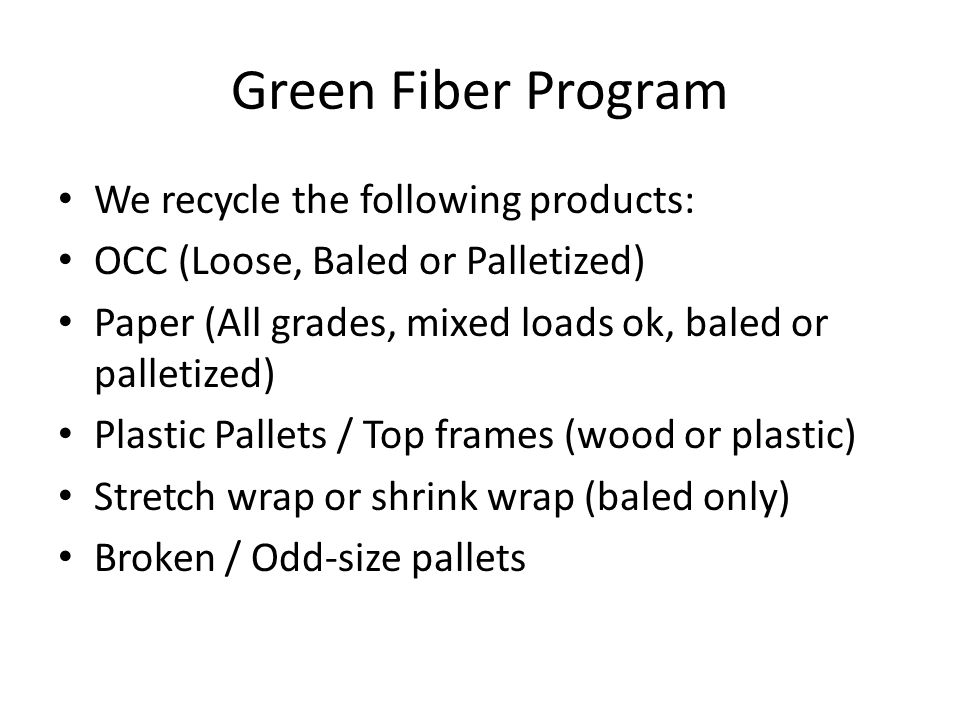 Green Fiber Program We recycle the following products: OCC (Loose, Baled or Palletized) Paper (All grades, mixed loads ok, baled or palletized) Plastic Pallets / Top frames (wood or plastic) Stretch wrap or shrink wrap (baled only) Broken / Odd-size pallets