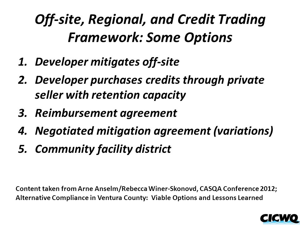 Off-site, Regional, and Credit Trading Framework: Some Options 1.Developer mitigates off-site 2.Developer purchases credits through private seller with retention capacity 3.Reimbursement agreement 4.Negotiated mitigation agreement (variations) 5.Community facility district Content taken from Arne Anselm/Rebecca Winer-Skonovd, CASQA Conference 2012; Alternative Compliance in Ventura County: Viable Options and Lessons Learned