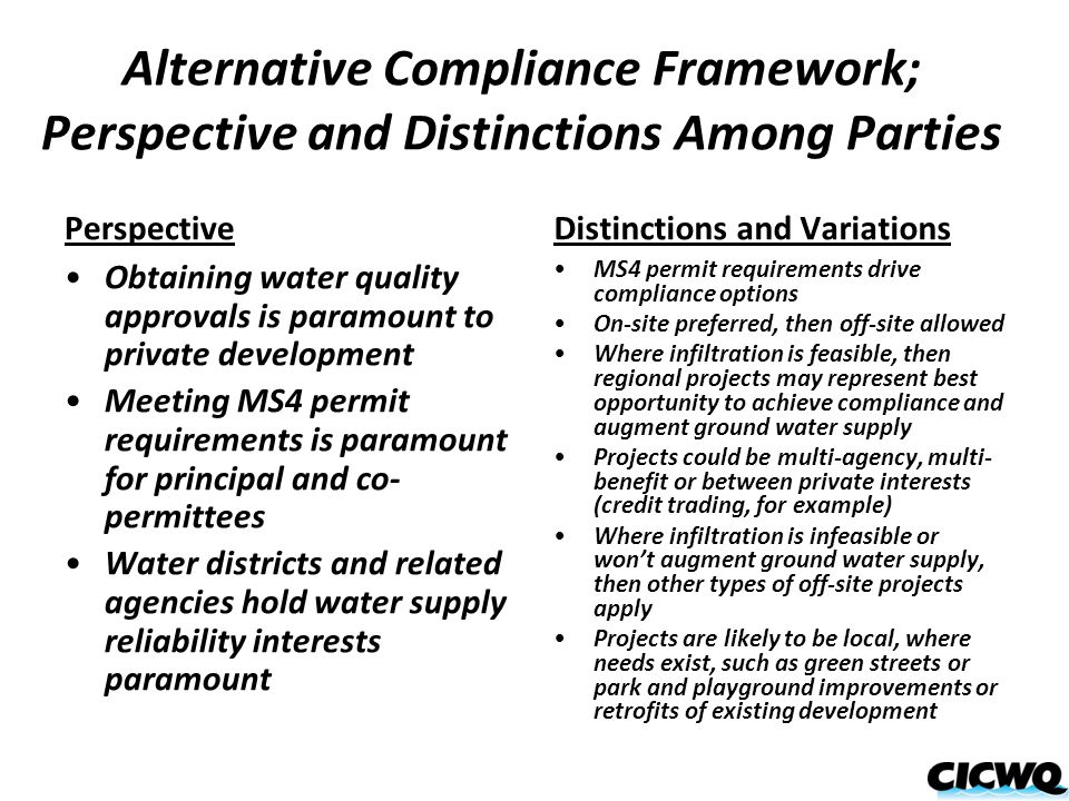 Alternative Compliance Framework; Perspective and Distinctions Among Parties Perspective Obtaining water quality approvals is paramount to private development Meeting MS4 permit requirements is paramount for principal and co- permittees Water districts and related agencies hold water supply reliability interests paramount Distinctions and Variations MS4 permit requirements drive compliance options On-site preferred, then off-site allowed Where infiltration is feasible, then regional projects may represent best opportunity to achieve compliance and augment ground water supply Projects could be multi-agency, multi- benefit or between private interests (credit trading, for example) Where infiltration is infeasible or won't augment ground water supply, then other types of off-site projects apply Projects are likely to be local, where needs exist, such as green streets or park and playground improvements or retrofits of existing development
