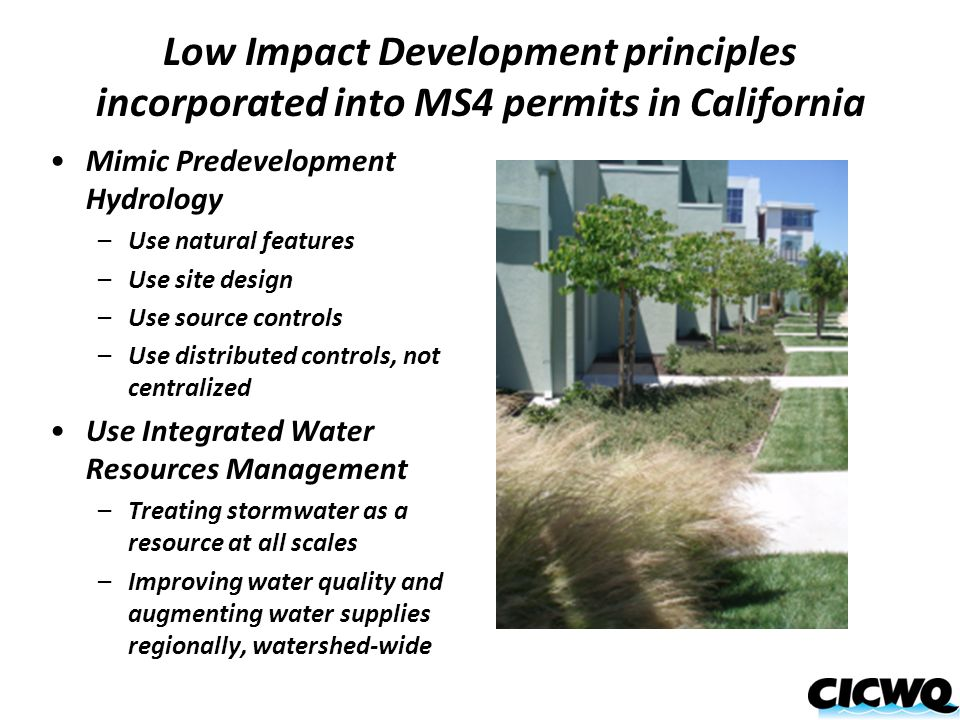 Low Impact Development principles incorporated into MS4 permits in California Mimic Predevelopment Hydrology –Use natural features –Use site design –Use source controls –Use distributed controls, not centralized Use Integrated Water Resources Management –Treating stormwater as a resource at all scales –Improving water quality and augmenting water supplies regionally, watershed-wide