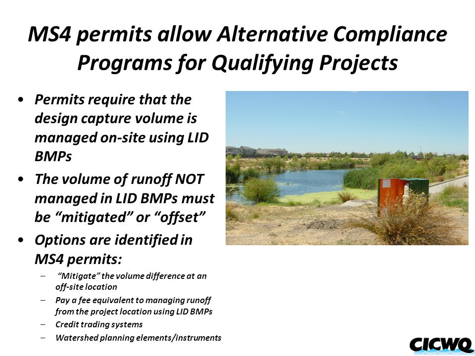 MS4 permits allow Alternative Compliance Programs for Qualifying Projects Permits require that the design capture volume is managed on-site using LID BMPs The volume of runoff NOT managed in LID BMPs must be mitigated or offset Options are identified in MS4 permits: – Mitigate the volume difference at an off-site location –Pay a fee equivalent to managing runoff from the project location using LID BMPs –Credit trading systems –Watershed planning elements/instruments