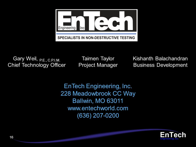 16 Gary Weil, P.E., C.P.I.M. Chief Technology Officer Taimen Taylor Project Manager Kishanth Balachandran Business Development EnTech Engineering, Inc