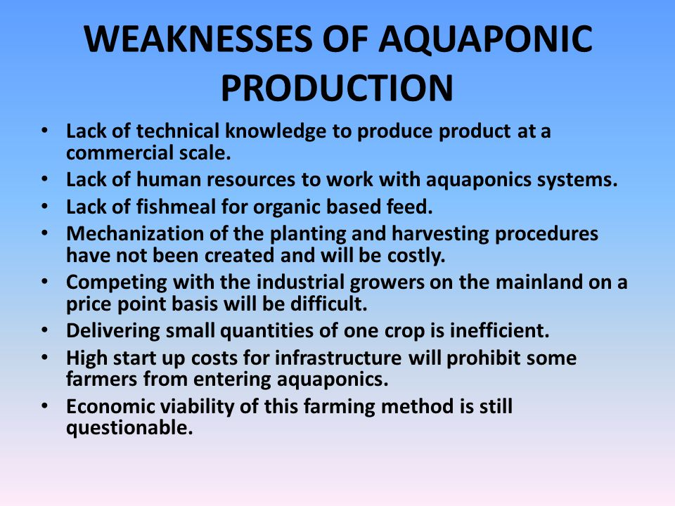 WEAKNESSES OF AQUAPONIC PRODUCTION Lack of technical knowledge to produce product at a commercial scale. Lack of human resources to work with aquaponi
